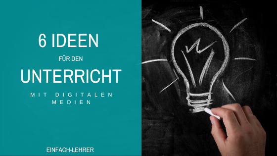 Unterricht Ideen: 6 Ideen für den Unterricht mit digitalen Medien.