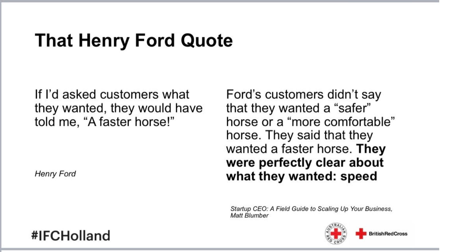 Slide from presentation with headline That Henry Ford Quote: If I'd asked customers what they wanted, they would have told me, A faster horse!. Followed by explanation, Ford's customers didn't say that they wanted a safer horse or a more comfortable horse. They said the wanted a faster horse. They were perfectly clear about what they wanted, speed
