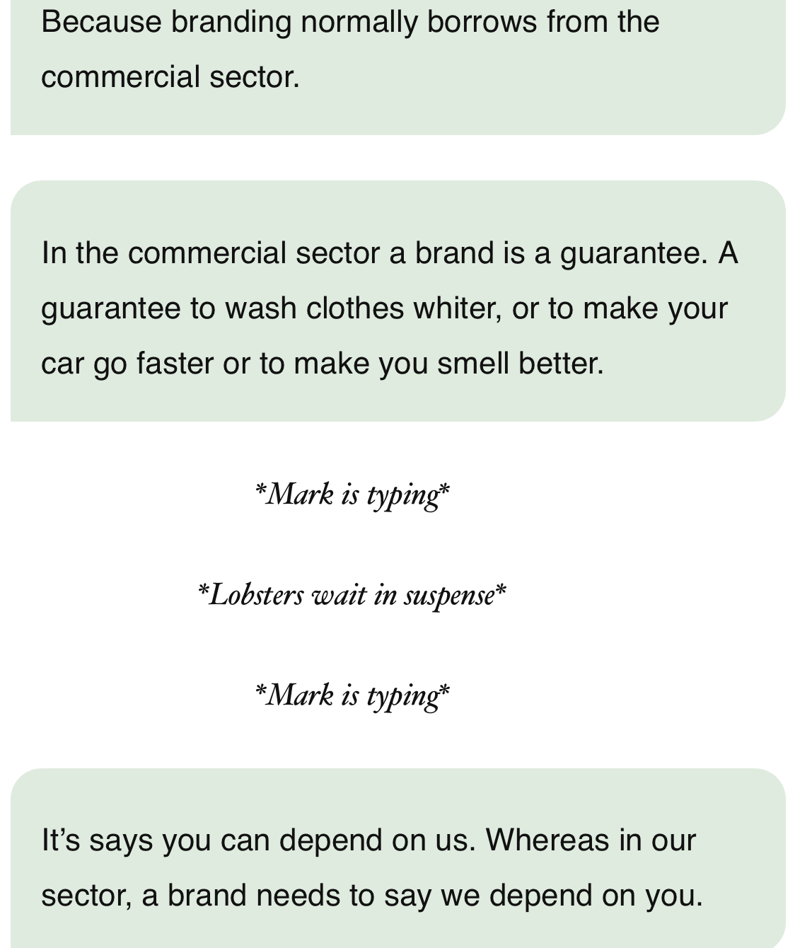 Screenshot of earlier conversation. Mark says In the commercial sector, a brand is a guarantee. A guarantee to wash clothes whiter or make your car go faster or to make you smell better. It says you can depend on us. Whereas in our sector, a brand needs to say we depend on you.