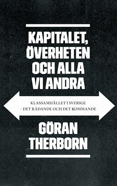 Göran Thernborn. KAPITALET, ÖVERHETEN OCH ALLA VI ANDRA. Klassamhället i Sverige - det rådande och det kommande