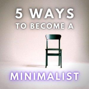 5 Ways to Become a Minimalist
