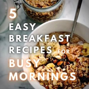 5 Easy Breakfast Recipes for Busy Mornings