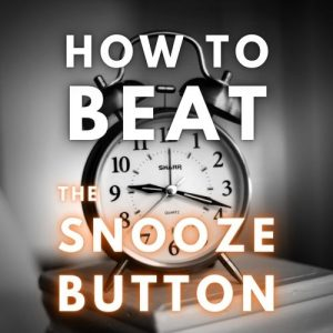 How to Beat the Snooze Button