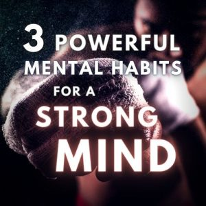 3 Powerful Mental Habits for a Strong Mind