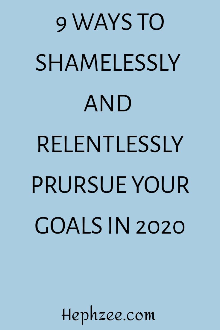 Shamelessly and relentlessly pursuing your goals