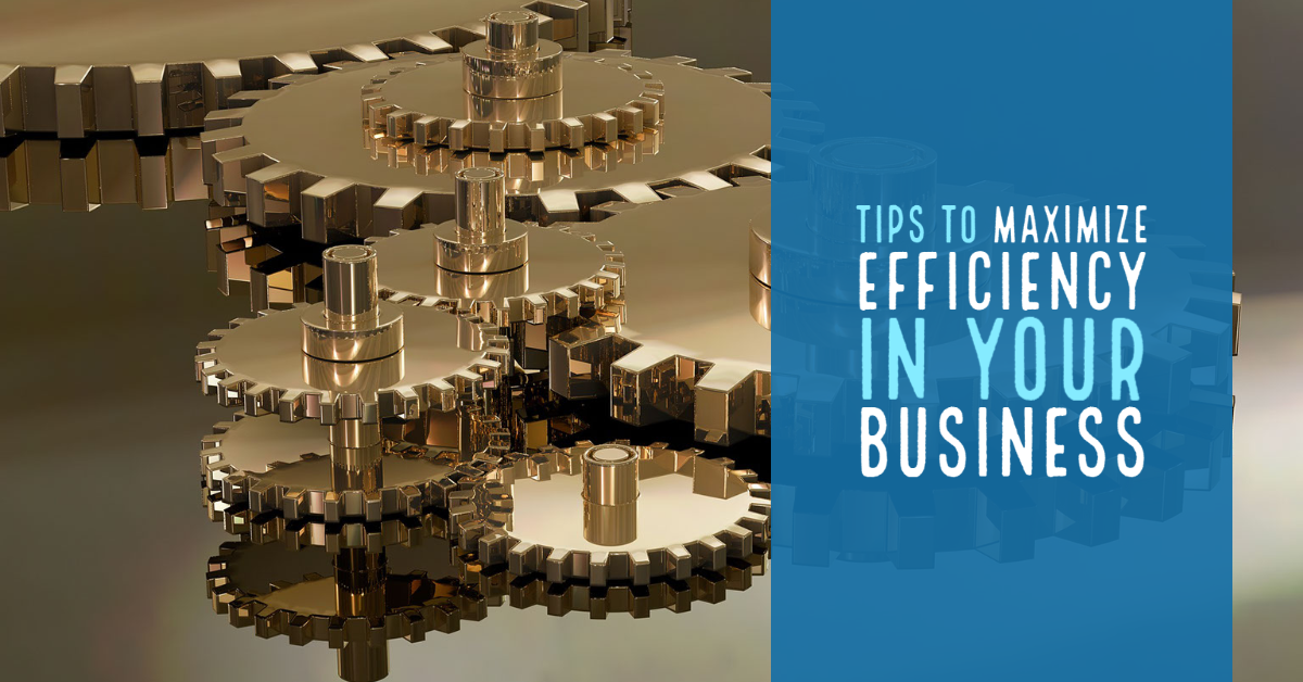 Tips To Maximize Efficiency In Your Business