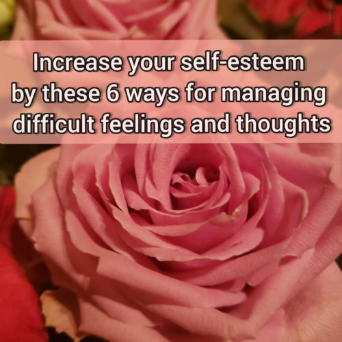Increase your self-esteem by these 6 somewhat mature ways for managing difficult thoughts and feelings
