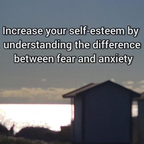 Increase your self-esteem by understanding the difference betweeen anxiety and fear