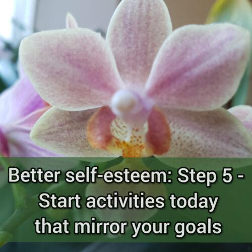 Better self-esteem: Step 5 - Start activities today that mirror your goals