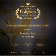 Winner Certificate: Festigious Winner, September 2019, International Film Festival, Los Angeles, Honorable Mention: Student Film (Feature), presented to: Karina Ulrike Sturm. We Are Visible