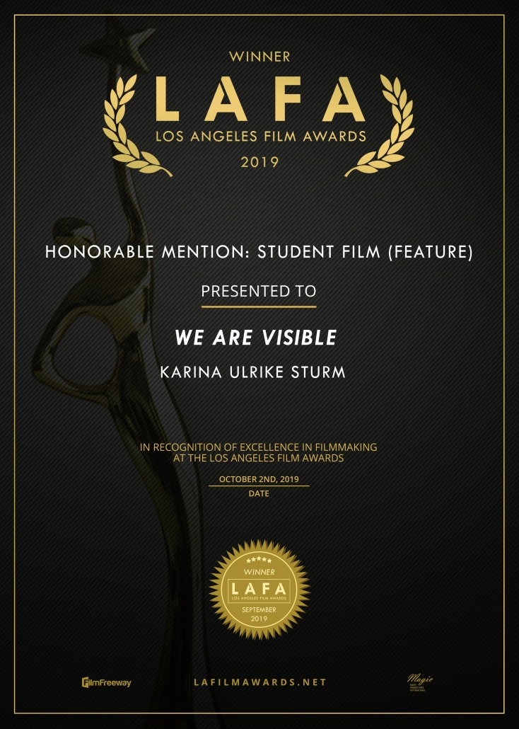 Certificate: Winner LAFA, Los Angeles Film Awards 2019, Honorable Mention: Student Film (Feature), presented to: We Are Visible, Karina Ulrike Sturm.