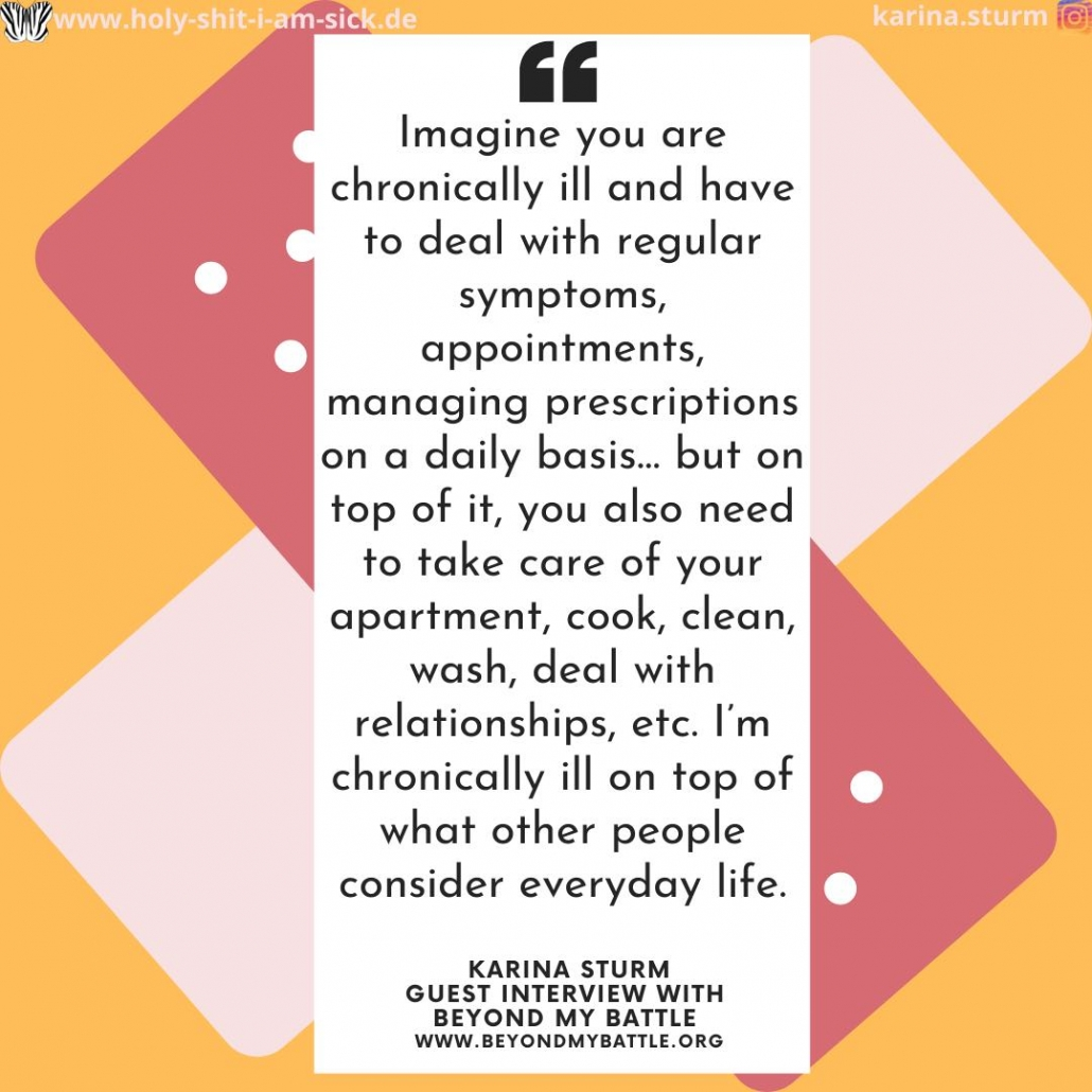 Text: Imagine you are chronically ill and have to deal with regular symptoms, appointments, managing prescriptions on a daily basis... but on top of it, you also need to take care of your apartment, cook, clean, wash, deal with relationships, etc. I'm chronically ill on top of what other people consider everyday life.