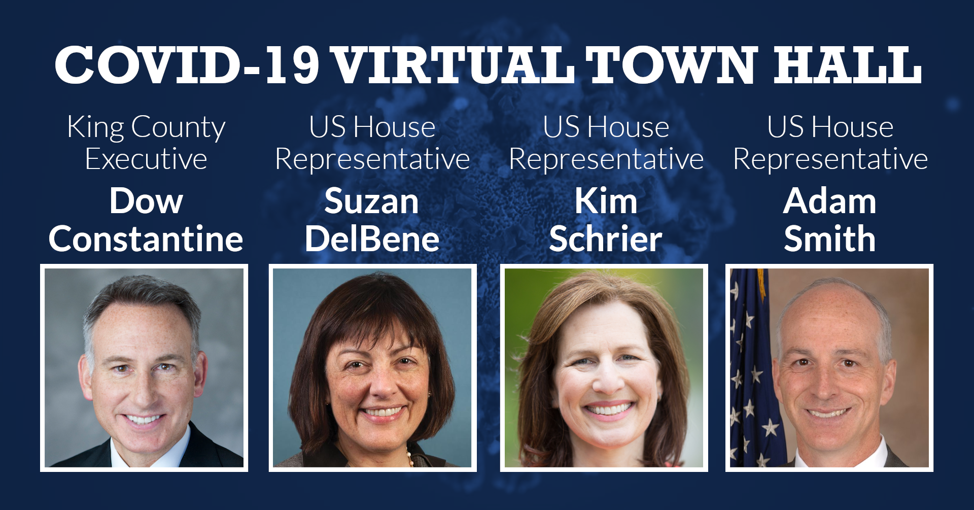 COVID-19 Virtual Town Hall with King County Executive Dow Constantine, US House Representatives Suzan DelBene, Kim Schrier, and Adam Smith