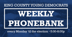 King County Young Democrats Weekly Phonebank. Every Monday 'til the election. 5:00-8:00 PM