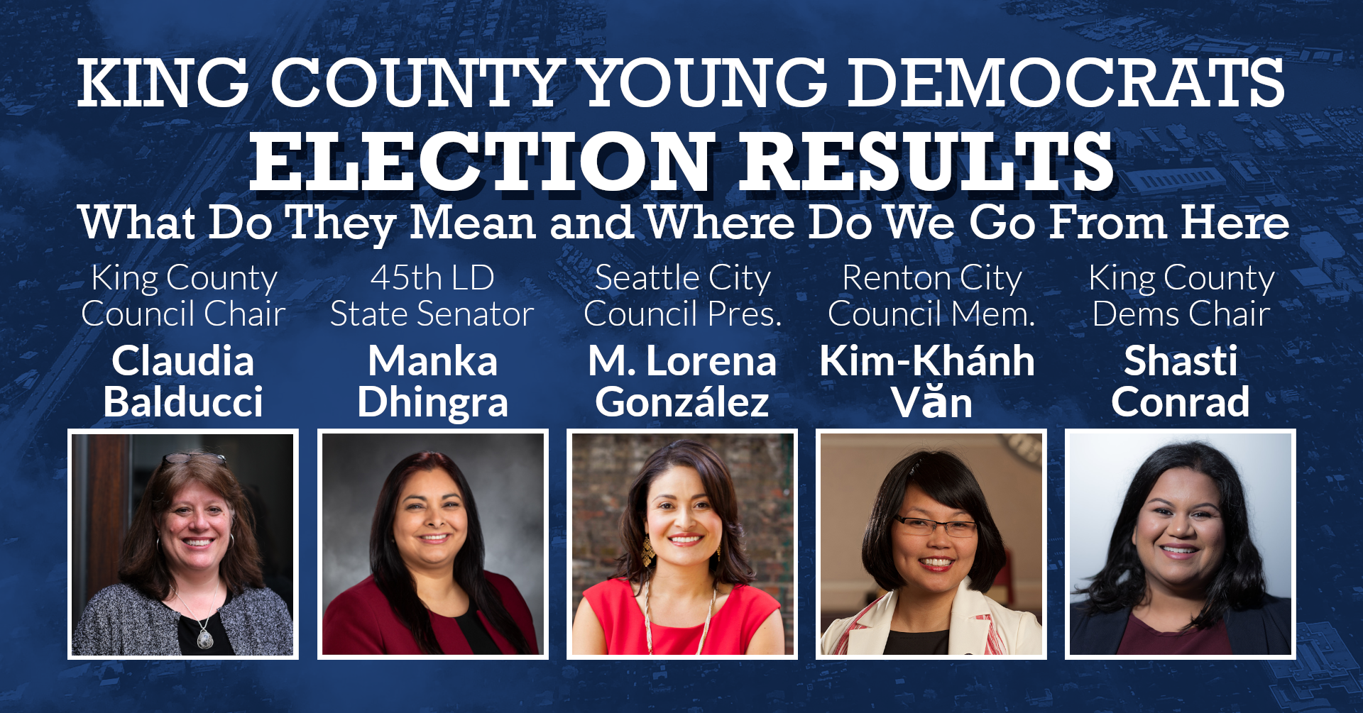 Election Results: What Do They Mean and Where Do We Go From Here, with King County Council Chair Claudia Balducci, 45th LD State Senator Manka Dhingra, Seattle City Council President Lorena Gonzalez, Renton City Council Member Kim-Khanh Van, and King County Democrats Chair Shasti Conrad