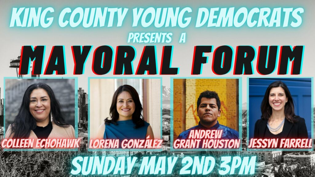King County Young Democrats presents a MAYORAL FORUM with Colleen Echohawk, Lorena González, Andrew Grant Houston, and Jessyn Farrell Sunday May 2nd at 3PM.