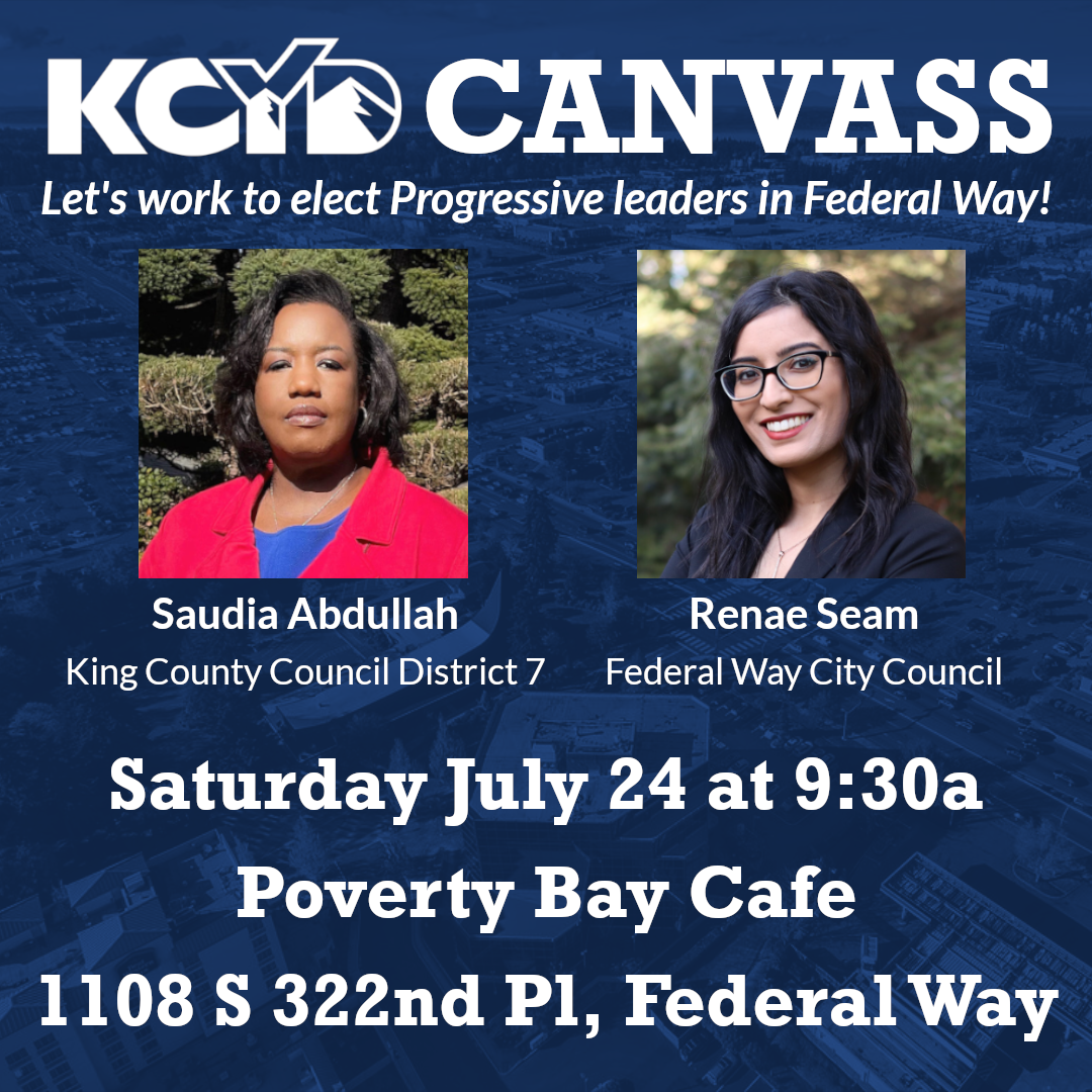 White text on blue background: KCYD Canvass Let's work to elect Progressive leaders in Federal Way! Picture of Saudia Abdullah with white text underneath: King County Council District 7 Picture of Renae Seam with white text underneath: Federal Way City Council Big bold white text: Saturday July 24 at 9:30a Poverty Bay Cafe 1108 S 322nd Pl. Federal Way