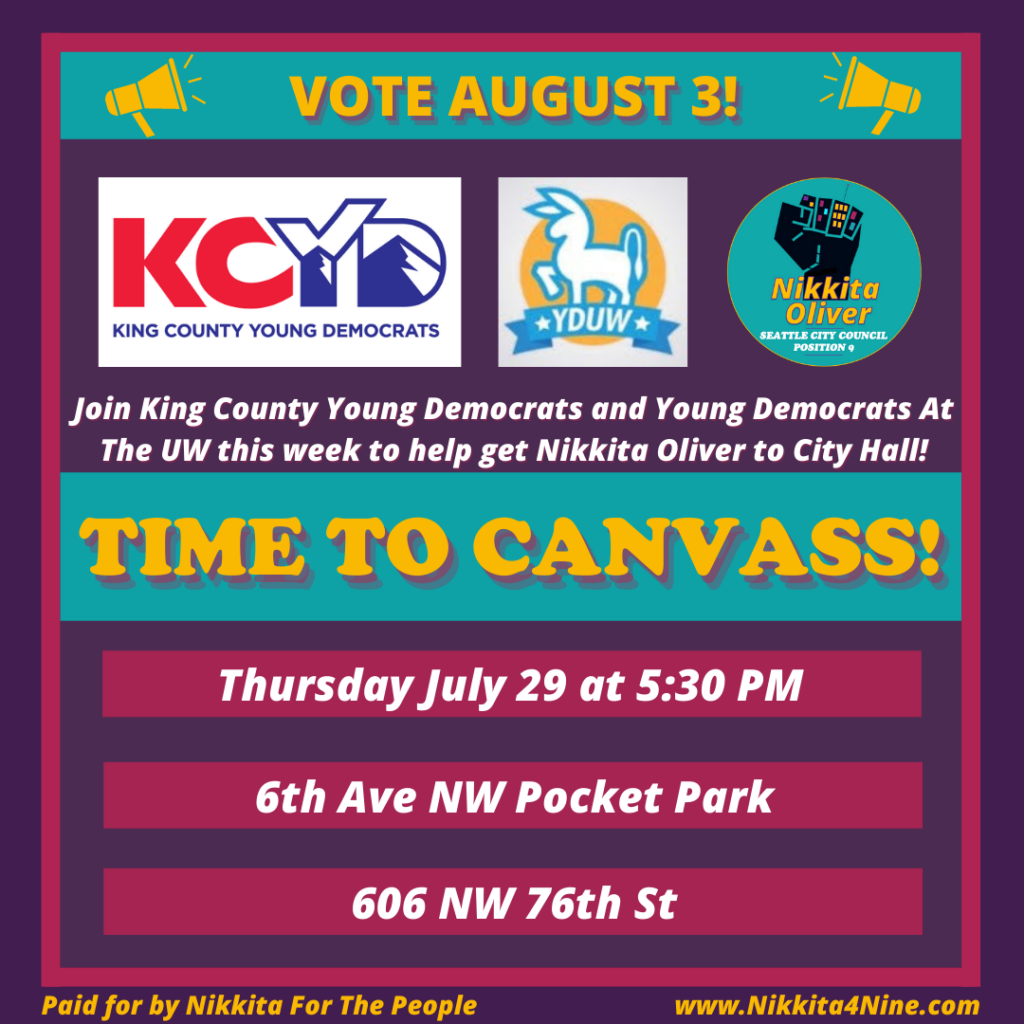 """Banner made by Nikkita4Nine Campaign in Nikkita Oliver's campaign colors. On top it says, """"Vote August 3!"""" Then there are the logos of the King County Young Democrats, Young Democrats of UW, and the Nikkita Oliver campaign. There is text that says, """"Join King County Young Democrats and Young Democrats at UW this week to help get Nikkita Oliver to City Hall! TIME TO CANVASS! Thursday July 29 at 5:30PM, 6th Ave NW Pocket Park, 606 NW 76th St"""""""