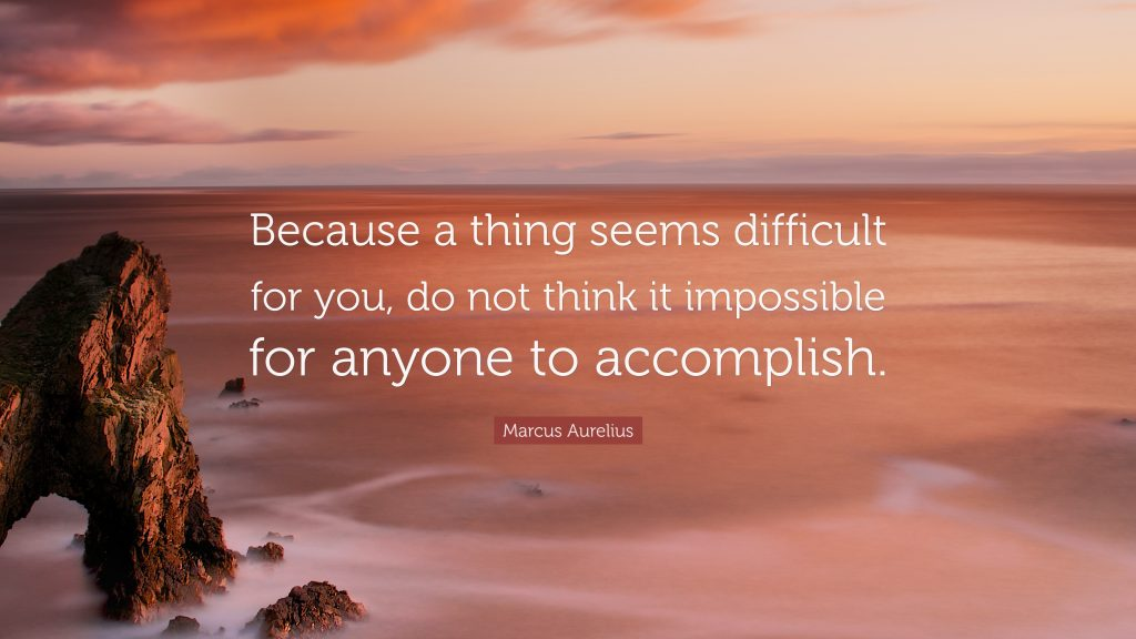 Marcus Aurelius quote: Because a thing seems difficult for you, do not think it impossible for anyone to accomplish.
