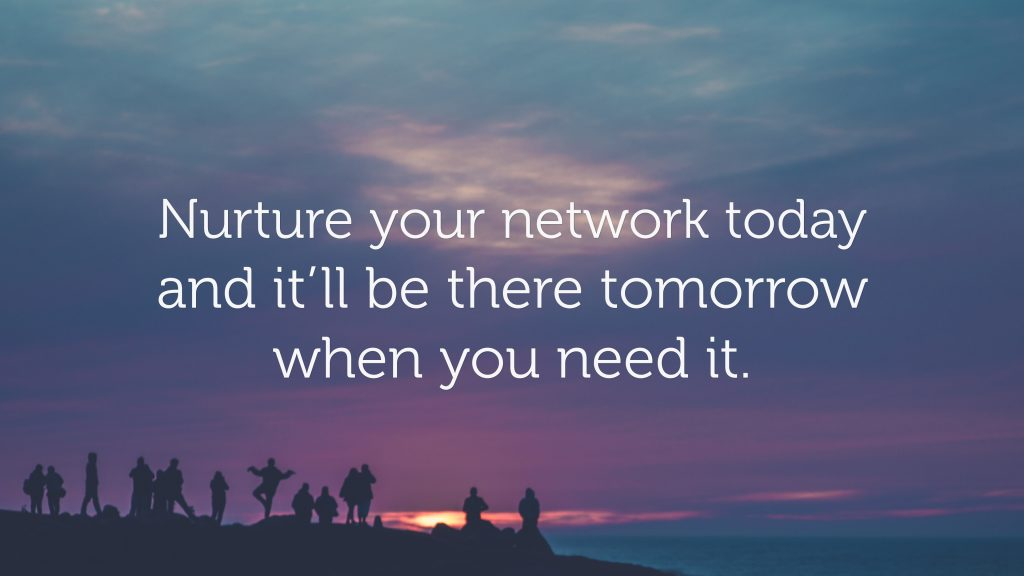 Nurture your network today and it'll be there tomorrow when you need it.