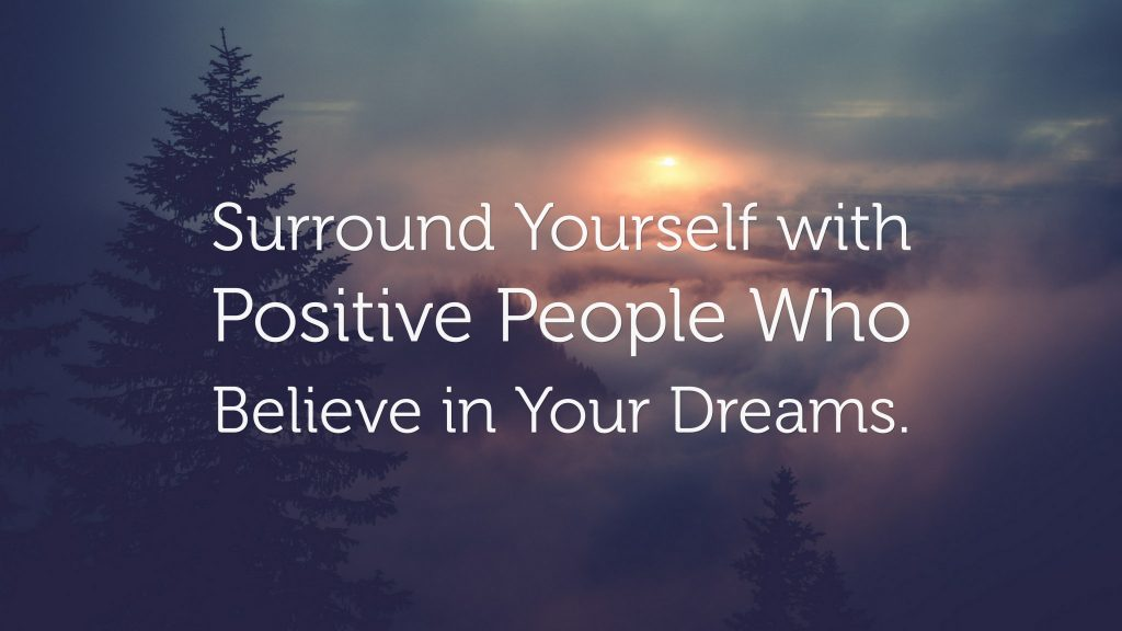 Surround yourself with positive people who believe in your dreams