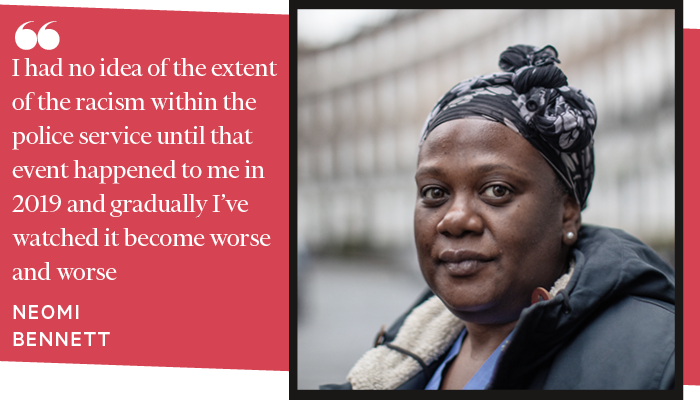I had no idea of the extent of the racism within the police service until that event happened to me in 2019 and gradually I've watched it become worse and worse. NEOMI BENNETT