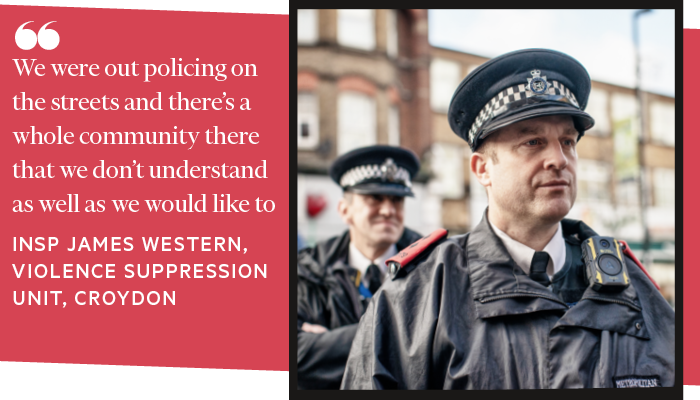 We were out policing on the streets and there's a whole community there that we don't understand as well as we would like to. INSPECTOR JAMES WESTERN