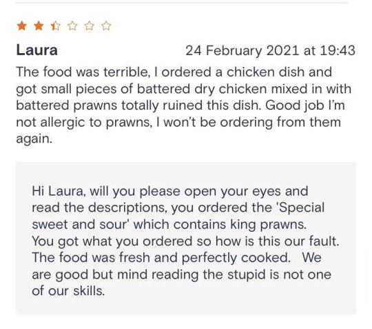 Just one of the reviews. See SWNS story SWLEreviews; A straight-talking takeaway boss has gone viral for her scathing responses to bad reviews online - after telling customers not to order again if they?re not happy with their food. Alice Cheung, 50, has won admiration for her honest and hilarious rebuttals to disgruntled customers of her Oriental Express takeaway in Leeds. The Chinese takeaway has a five star review rating on JustEat, with the vast majority of customers enjoying the service from the shop. However, Alice does not hold back when it comes to responding to a minority of negative reviews. In one hilarious comeback to an angry punter, Alice urged them not to return to the takeaway and joked about looking into a 'crystal ball' to try to predict delivery times.