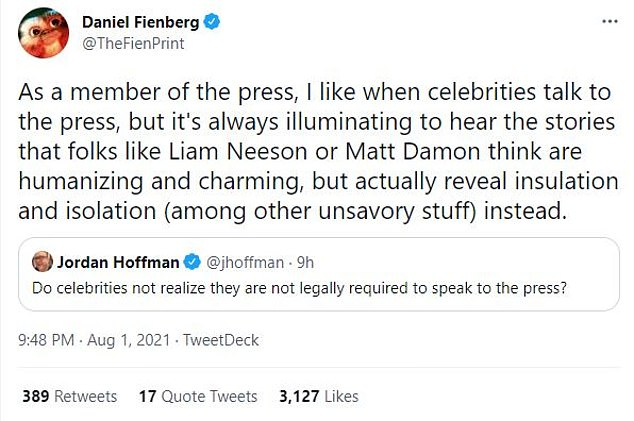 Press:Another entertainment journalist, Daniel Fienberg, added, 'As a member of the press, I like when celebrities talk to the press, but it's always illuminating to hear the stories that folks like Liam Neeson or Matt Damon think are humanizing and charming, but actually reveal insulation and isolation (among other unsavory stuff) instead'