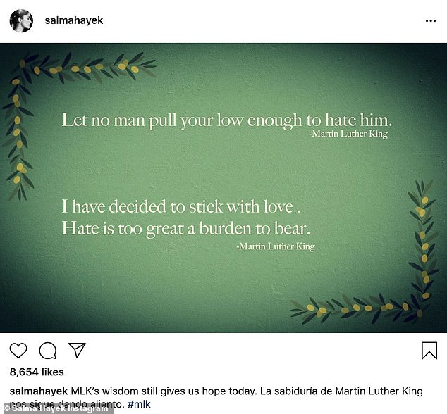 A nod: Grown Ups actress Salma Hayek posted two quotes on a green background. The first quote read, 'Let no man pull your low enough to hate him. (sic)' And the second one said, 'I have decided to stick with love. Hate is too great a burden to bear'