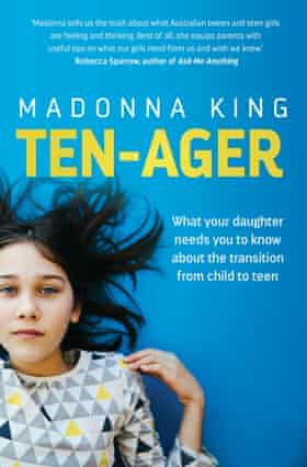Ten-ager - What your daughter needs you to know about the transition from child to teen, by Madonna King