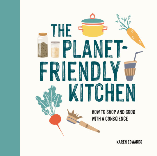 The Planet-Friendly Kitchen: How To Shop And Cook With A Conscience