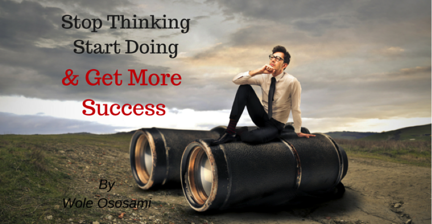 How to Stop Thinking, Start Doing and Get More Success