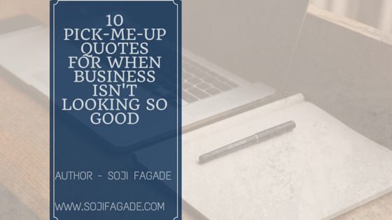 10 PICK-ME-UP QUOTES FOR WHEN BUSINESS IS NOT LOOKING GOOD