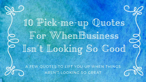 Ten Pick-Me-Up Quotes for When Business Isn't Looking So Good