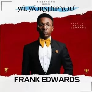 (Music+Video) We Worship You by Frank Edwards