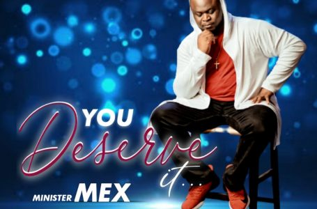 [Music + Video] Minister Mex – YOU DESERVE IT
