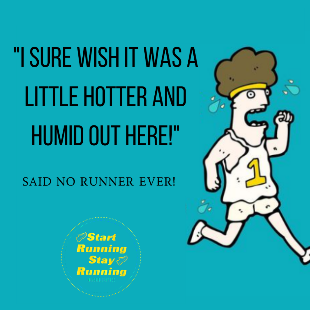 I sure wish it was a little hotter and humid out here... said no runner ever!