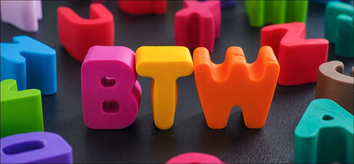 "The letters ""BTW"" in colorful clay letters."