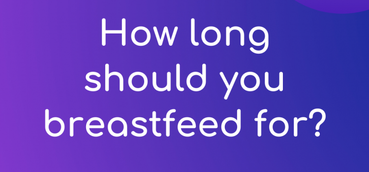 How long should you breastfeed for?
