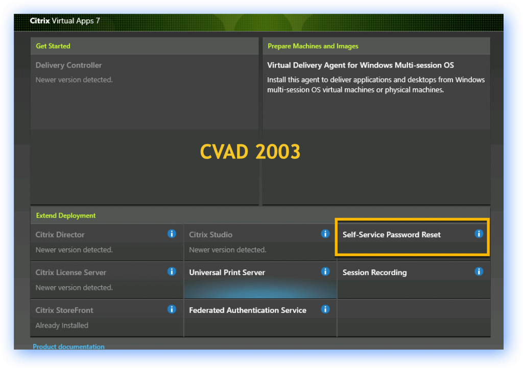 Citrix Virtual Apps 7  Get Started  Prepare Machines and Images  Delivery Controller  Virtual Delivery Agent for Windows Multi-session OS  Newer version detected.  Install this agent to deliver applications and desktops from Windows  multi-session OS virtual machines or physical machines.  CVAD 2003  Extend Deployment  Citrix Director  Newer version detected.  Citrix License Server  Newer version detected,  Citrix Storefront  Already Installed  Prodilct documentation  Citrix Studio  Newer version detected.  Universal Print Server  Federated Authentication Service  8  (i)  Self-Service Password Reset  Session Recording