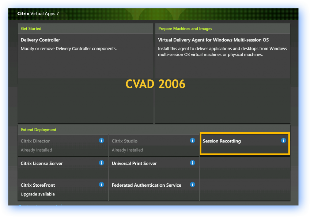 Citrix Virtual Apps 7  Get Started  Delivery Controller  Modify or remove Delivery Controller components.  Prepare Machines and Images  Virtual Delivery Agent for Windows Multi-session OS  Install this agent to deliver applications and desktops from Windows  multi-session OS virtual machines or physical machines.  CVAD 2006  Extend Deployment  Citrix Director  Already Installed  Citrix License Server  Citrix StoreFront  Upgrade available  Citrix Studio  Already Installed  Universal Print Server  Federated Authentication Service  Session Recording  8