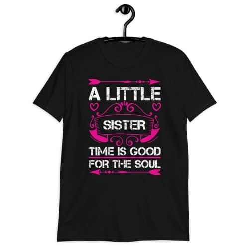 A Little Sister Time Is Good For The Soul T-Shirt