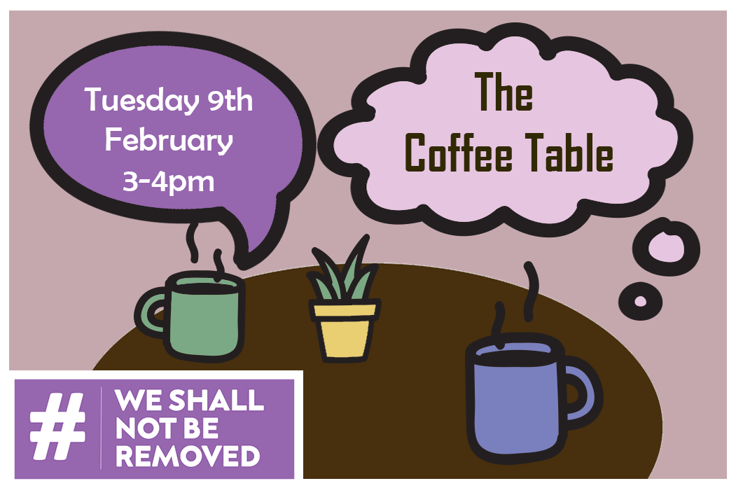 A simple cartoon image of a brown table, with one green & one purple mugs of hot drink. There is also a yellow plant pot with a cactus in it. A pink thought bubble shows the text 'The Coffee Table' and a purple speech bubble reads 'Tuesday 9th February 3-4pm'. The purple We Shall Not Be Removed logo is in the bottom left, white text with a hash tag on a purple background.