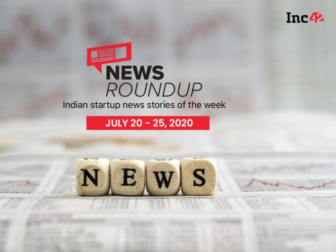 News Roundup: Indian Startup News Stories Of The Week [July 20-25]