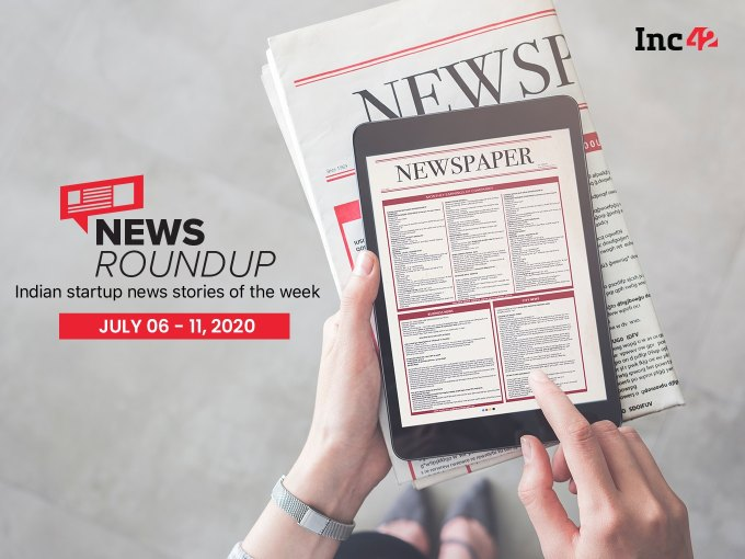 News Roundup: Indian Startup News Stories Of The Week [July 6-11]