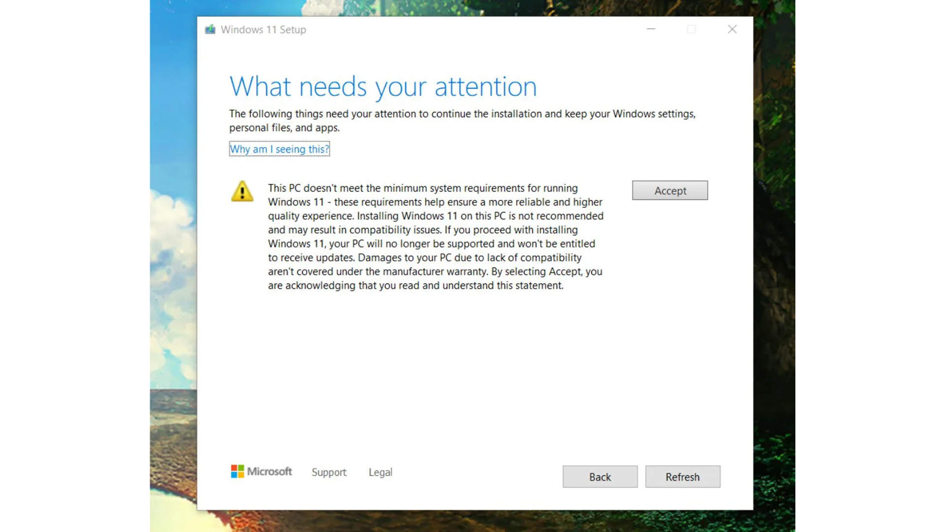"""The waiver reads: """"This PC doesn't meet the minimum system requirements for running Windows 11 - these requirements help ensure a more reliable and higher quality experience. Installing Windows 11 on this PC is not recommended and may result in compatibility issues. If you proceed with installing Windows 11, your PC will no longer be supported and won't be entitled to recieve updates. Damages to your PC due to a lack of compatibility aren't covered under the manufacturer warranty."""""""